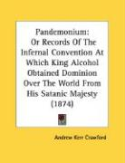 Pandemonium: Or Records of the Infernal Convention at Which King Alcohol Obtained Dominion Over the World from His Satanic Majesty - Crawford, Andrew Kerr