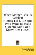 When Mother Lets Us Garden: A Book for Little Folk Who Want to Make Gardens and Don't Know How (1909) - Duncan, Frances