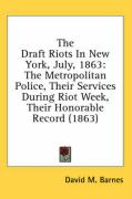 The Draft Riots in New York, July, 1863: The Metropolitan Police, Their Services During Riot Week, Their Honorable Record (1863) - Barnes, David M.
