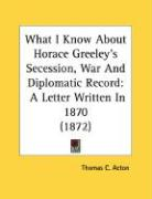 What I Know about Horace Greeley's Secession, War and Diplomatic Record: A Letter Written in 1870 (1872) - Acton, Thomas C.