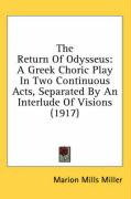 The Return of Odysseus: A Greek Choric Play in Two Continuous Acts, Separated by an Interlude of Visions (1917) - Miller, Marion Mills