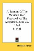 A Sermon of the Mexican War, Preached at the Melodeon, June 25, 1848 (1848) - Parker, Theodore