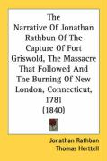 The Narrative of Jonathan Rathbun of the Capture of Fort Griswold, the Massacre That Followed and the Burning of New London, Connecticut, 1781 (1840) - Rathbun, Jonathan