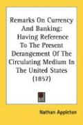 Remarks on Currency and Banking: Having Reference to the Present Derangement of the Circulating Medium in the United States (1857) - Appleton, Nathan