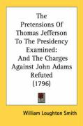 The Pretensions of Thomas Jefferson to the Presidency Examined: And the Charges Against John Adams Refuted (1796) - Smith, William Loughton
