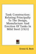 Tank Construction: Relating Principally to the Design, Manufacture and Erection of Tanks in Mild Steel (1921) - Beck, Ernest G.