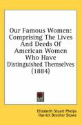 Our Famous Women: Comprising the Lives and Deeds of American Women Who Have Distinguished Themselves (1884) - Phelps, Elizabeth Stuart; Stowe, Harriet Beecher