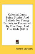 Colonial Days: Being Stories and Ballads for Young Patriots as Recounted by Five Boys and Five Girls (1881) - Markham, Richard