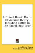 Life and Heroic Deeds of Admiral Dewey: Including Battles in the Philippines (1899) - Young, Louis Stanley; Northrop, Henry Davenport