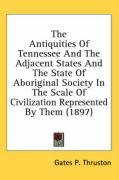 The Antiquities of Tennessee and the Adjacent States and the State of Aboriginal Society in the Scale of Civilization Represented by Them (1897) - Thruston, Gates P.