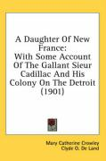 A Daughter of New France: With Some Account of the Gallant Sieur Cadillac and His Colony on the Detroit (1901) - Crowley, Mary Catherine