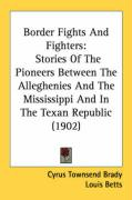Border Fights and Fighters: Stories of the Pioneers Between the Alleghenies and the Mississippi and in the Texan Republic (1902) - Brady, Cyrus Townsend