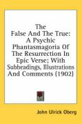 The False and the True: A Psychic Phantasmagoria of the Resurrection in Epic Verse; With Subheadings, Illustrations and Comments (1902) - Oberg, John Ulrick