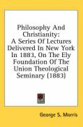 Philosophy and Christianity: A Series of Lectures Delivered in New York in 1883, on the Ely Foundation of the Union Theological Seminary (1883) - Morris, George S.