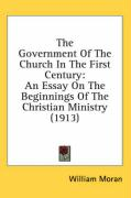 The Government of the Church in the First Century: An Essay on the Beginnings of the Christian Ministry (1913) - Moran, William