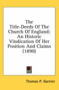 The Title-Deeds of the Church of England: An Historic Vindication of Her Position and Claims (1890) - Garnier, Thomas P.