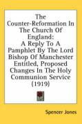 The Counter-Reformation in the Church of England: A Reply to a Pamphlet by the Lord Bishop of Manchester Entitled, Proposed Changes in the Holy Commun - Jones, Spencer