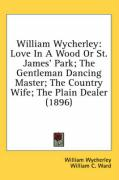 William Wycherley: Love in a Wood or St. James' Park; The Gentleman Dancing Master; The Country Wife; The Plain Dealer (1896) - Wycherley, William