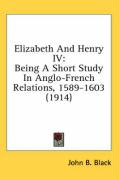 Elizabeth and Henry IV: Being a Short Study in Anglo-French Relations, 1589-1603 (1914) - Black, John B.