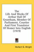 The Life and Works of Arthur Hall of Grantham, Member of Parliament, Courtier and First Translator of Homer Into English (1919) - Wright, Herbert G.