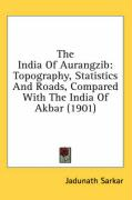 The India of Aurangzib: Topography, Statistics and Roads, Compared with the India of Akbar (1901) - Sarkar, Jadunath