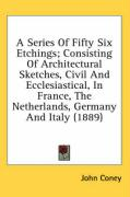 A  Series of Fifty Six Etchings; Consisting of Architectural Sketches, Civil and Ecclesiastical, in France, the Netherlands, Germany and Italy (1889) - Coney, John