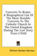 Converts to Rome: A Biographical List of the More Notable Converts to the Catholic Church in the United Kingdom During the Last Sixty Ye - Gordon-Gorman, William