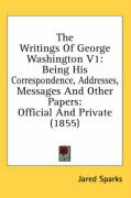 The Writings of George Washington V1: Being His Correspondence, Addresses, Messages and Other Papers: Official and Private (1855) - Sparks, Jared