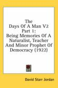 The Days of a Man V2 Part 1: Being Memories of a Naturalist, Teacher and Minor Prophet of Democracy (1922) - Jordan, David Starr