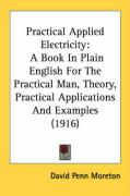 Practical Applied Electricity: A Book in Plain English for the Practical Man, Theory, Practical Applications and Examples (1916) - Moreton, David Penn