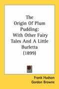 The Origin of Plum Pudding: With Other Fairy Tales and a Little Burletta (1899) - Hudson, Frank
