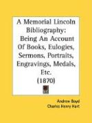 A Memorial Lincoln Bibliography: Being an Account of Books, Eulogies, Sermons, Portraits, Engravings, Medals, Etc. (1870) - Boyd, Andrew; Hart, Charles Henry