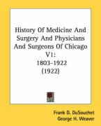 History of Medicine and Surgery and Physicians and Surgeons of Chicago V1: 1803-1922 (1922) - Dusouchet, Frank D.; Weaver, George H.; Mackechnie, Hugh N.
