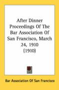 After Dinner Proceedings of the Bar Association of San Francisco, March 24, 1910 (1910) - Bar Association of San Francisco