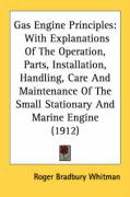 Gas Engine Principles: With Explanations of the Operation, Parts, Installation, Handling, Care and Maintenance of the Small Stationary and Ma - Whitman, Roger Bradbury