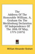 The Address of the Honorable William. A. Graham on the Mecklenburg Declaration of Independence of the 20th of May, 1775 (1875) - Graham, William Alexander