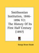Smithsonian Institution, 1846-1896 V2: The History of Its First Half Century (1897) - Goode, George Brown