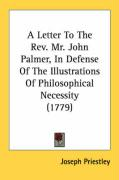A Letter to the REV. Mr. John Palmer, in Defense of the Illustrations of Philosophical Necessity (1779) - Priestley, Joseph