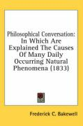 Philosophical Conversation: In Which Are Explained the Causes of Many Daily Occurring Natural Phenomena (1833) - Bakewell, Frederick C.