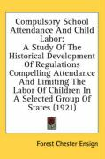 Compulsory School Attendance and Child Labor: A Study of the Historical Development of Regulations Compelling Attendance and Limiting the Labor of Chi - Ensign, Forest Chester