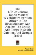 The Life of General Francis Marion: A Celebrated Partisan Officer in the Revolutionary War, Against the British and Tories in South Carolina and Georg - Horry, Peter; Weems, Mason Locke; Horry, P.