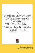 The Common Law of Kent or the Customs of Gavelkind: With the Decisions Concerning Borough-English (1858) - Robinson, Thomas