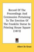 Record of the Proceedings and Ceremonies Pertaining to the Erection of the Franklin Statue in Printing House Square (1872) - De Groot, Albert
