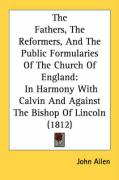 The Fathers, the Reformers, and the Public Formularies of the Church of England: In Harmony with Calvin and Against the Bishop of Lincoln (1812) - Allen, John