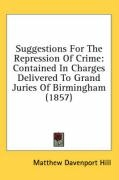 Suggestions for the Repression of Crime: Contained in Charges Delivered to Grand Juries of Birmingham (1857) - Hill, Matthew Davenport