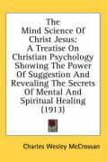 The Mind Science of Christ Jesus: A Treatise on Christian Psychology Showing the Power of Suggestion and Revealing the Secrets of Mental and Spiritual - McCrossan, Charles Wesley