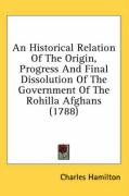 An Historical Relation of the Origin, Progress and Final Dissolution of the Government of the Rohilla Afghans (1788) - Hamilton, Charles