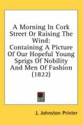 A Morning in Cork Street or Raising the Wind: Containing a Picture of Our Hopeful Young Sprigs of Nobility and Men of Fashion (1822) - J. Johnston Printer, Johnston Printer