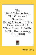 The Life of Mason Long, the Converted Gambler: Being a Record of His Experience as a White Slave, a Soldier in the Union Army, Etc. (1878) - Long, Mason