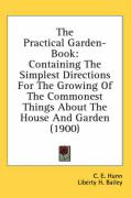 The Practical Garden-Book: Containing the Simplest Directions for the Growing of the Commonest Things about the House and Garden (1900) - Hunn, C. E.; Bailey, Liberty Hyde, Jr.